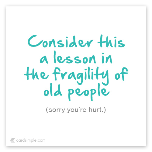 Sorry you're old... I mean hurt.