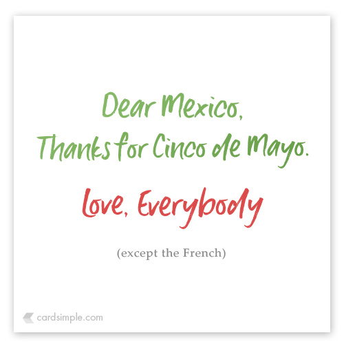 Thanks for kicking Napoleon III's butt and giving us Cinco de Mayo.
